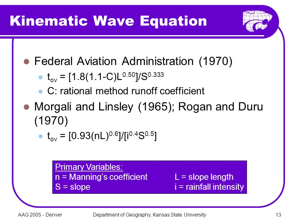 AAG 2005 - DenverDepartment of Geography, Kansas State University13 Kinematic Wave Equation Federal Aviation Administration (1970) t ov = [1.8(1.1-C)L 0.50 ]/S 0.333 C: rational method runoff coefficient Morgali and Linsley (1965); Rogan and Duru (1970) t ov = [0.93(nL) 0.6 ]/[i 0.4 S 0.5 ] Primary Variables: n = Manning's coefficientL = slope length S = slopei = rainfall intensity