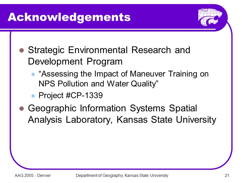 AAG 2005 - DenverDepartment of Geography, Kansas State University21 Acknowledgements Strategic Environmental Research and Development Program Assessing the Impact of Maneuver Training on NPS Pollution and Water Quality Project #CP-1339 Geographic Information Systems Spatial Analysis Laboratory, Kansas State University