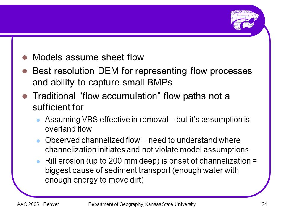 AAG 2005 - DenverDepartment of Geography, Kansas State University24 Models assume sheet flow Best resolution DEM for representing flow processes and ability to capture small BMPs Traditional flow accumulation flow paths not a sufficient for Assuming VBS effective in removal – but it's assumption is overland flow Observed channelized flow – need to understand where channelization initiates and not violate model assumptions Rill erosion (up to 200 mm deep) is onset of channelization = biggest cause of sediment transport (enough water with enough energy to move dirt)