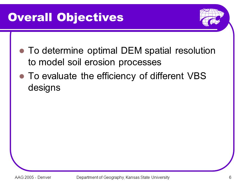 AAG 2005 - DenverDepartment of Geography, Kansas State University6 Overall Objectives To determine optimal DEM spatial resolution to model soil erosio
