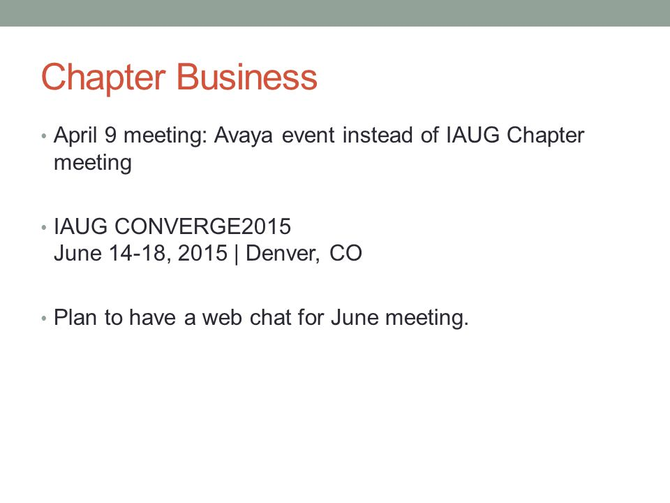Chapter Business April 9 meeting: Avaya event instead of IAUG Chapter meeting IAUG CONVERGE2015 June 14-18, 2015 | Denver, CO Plan to have a web chat for June meeting.
