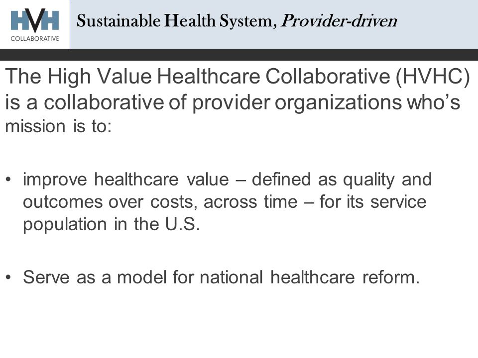 The High Value Healthcare Collaborative (HVHC) is a collaborative of provider organizations who's mission is to: improve healthcare value – defined as quality and outcomes over costs, across time – for its service population in the U.S.