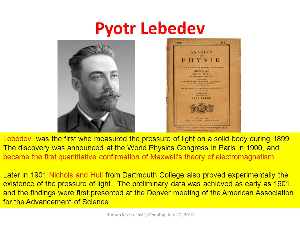 Pyotr Lebedev Lebedev was the first who measured the pressure of light on a solid body during 1899.