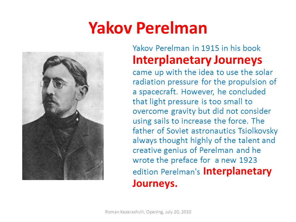 Yakov Perelman Yakov Perelman in 1915 in his book Interplanetary Journeys came up with the idea to use the solar radiation pressure for the propulsion of a spacecraft.