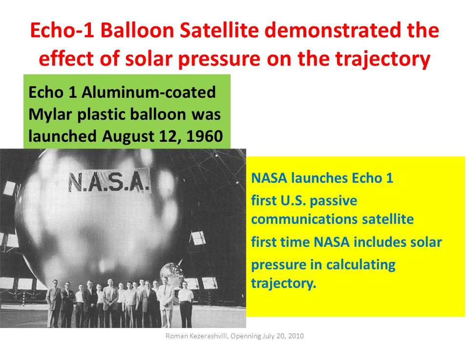Echo-1 Balloon Satellite demonstrated the effect of solar pressure on the trajectory Echo 1 Aluminum-coated Mylar plastic balloon was launched August 12, 1960 NASA launches Echo 1 first U.S.
