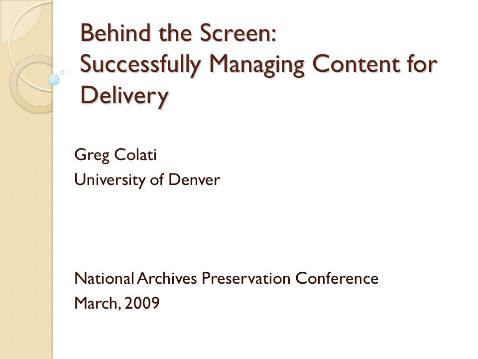 Behind the Screen: Successfully Managing Content for Delivery Greg Colati University of Denver National Archives Preservation Conference March, 2009