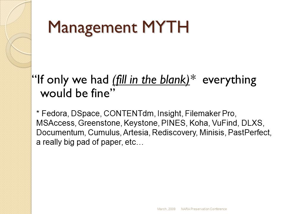 Management MYTH If only we had (fill in the blank)* everything would be fine March, 2009NARA Preservation Conference * Fedora, DSpace, CONTENTdm, Insight, Filemaker Pro, MSAccess, Greenstone, Keystone, PINES, Koha, VuFind, DLXS, Documentum, Cumulus, Artesia, Rediscovery, Minisis, PastPerfect, a really big pad of paper, etc…