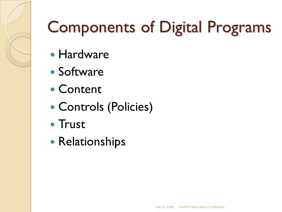 Components of Digital Programs Hardware Software Content Controls (Policies) Trust Relationships March, 2009NARA Preservation Conference