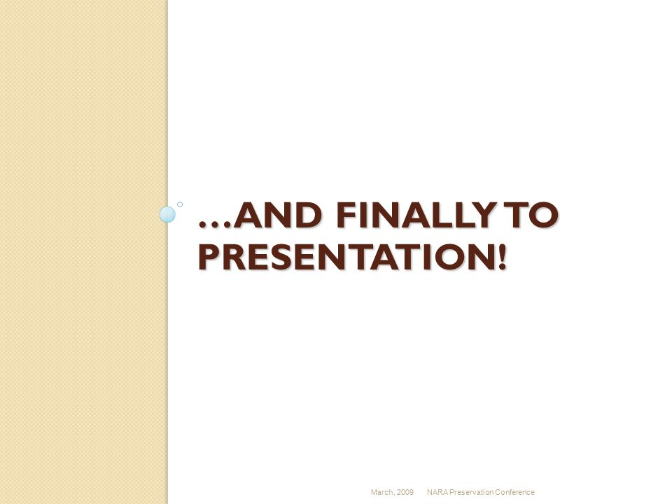…AND FINALLY TO PRESENTATION! March, 2009NARA Preservation Conference