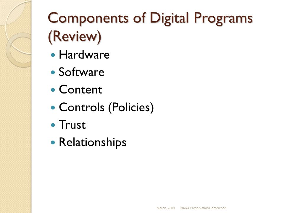 Components of Digital Programs (Review) Hardware Software Content Controls (Policies) Trust Relationships March, 2009NARA Preservation Conference