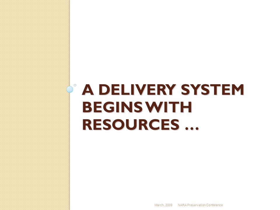 A DELIVERY SYSTEM BEGINS WITH RESOURCES … March, 2009NARA Preservation Conference