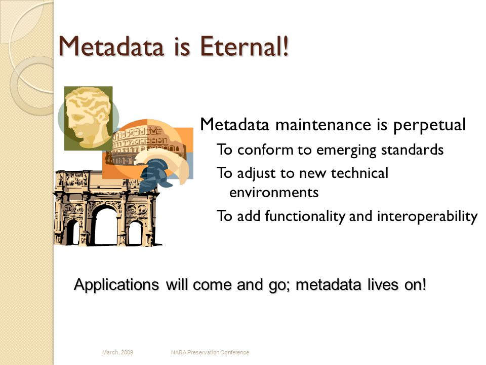 Metadata is Eternal! Metadata maintenance is perpetual To conform to emerging standards To adjust to new technical environments To add functionality a
