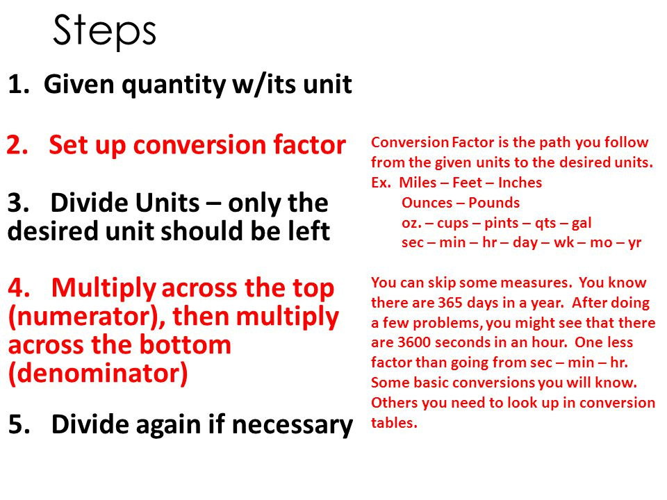 1. Given quantity w/its unit Steps Conversion Factor is the path you follow from the given units to the desired units. Ex. Miles – Feet – Inches Ounce