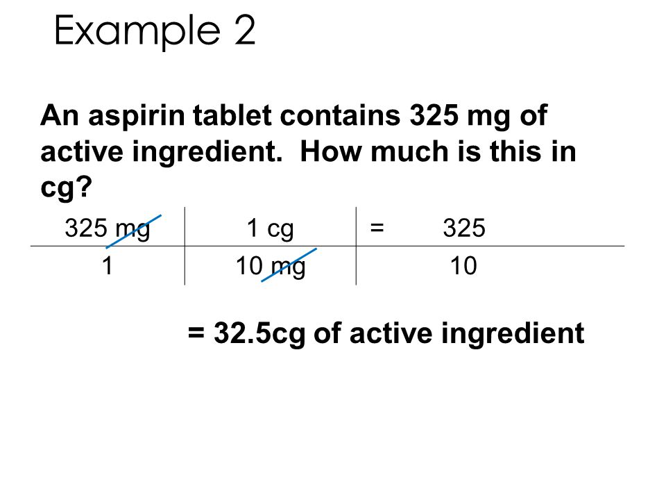 An aspirin tablet contains 325 mg of active ingredient. How much is this in cg? 325 mg1 cg = 325 110 mg 10 = 32.5cg of active ingredient Example 2