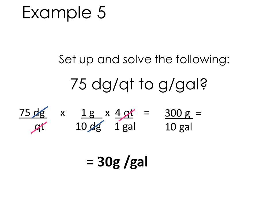 Set up and solve the following: 75 dg/qt to g/gal? 75 dg x 1 g x 4 qt = qt 10 dg 1 gal = 30g /gal 300 g = 10 gal Example 5