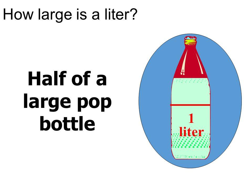 How large is a liter? Half of a large pop bottle 1 liter