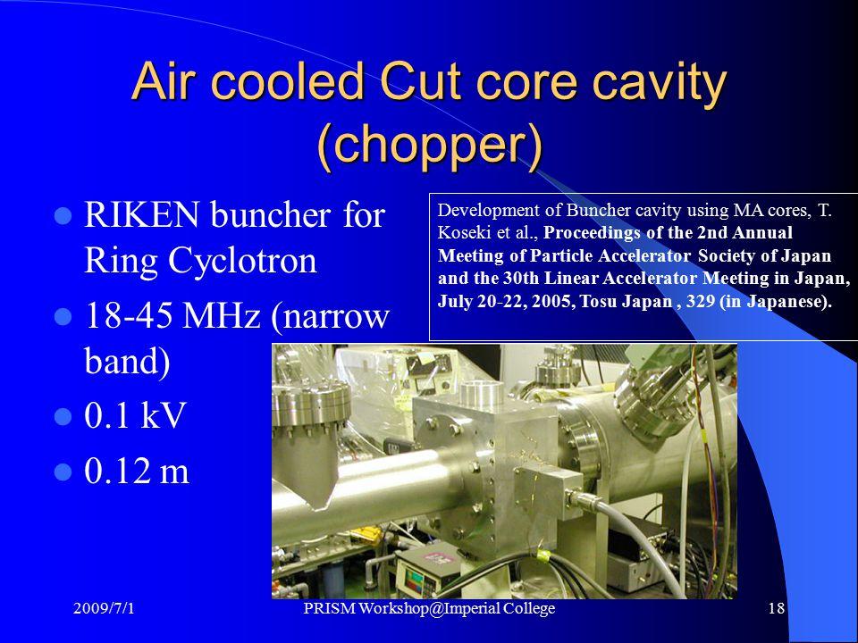 Air cooled Cut core cavity (chopper) RIKEN buncher for Ring Cyclotron 18-45 MHz (narrow band) 0.1 kV 0.12 m Development of Buncher cavity using MA cores, T.