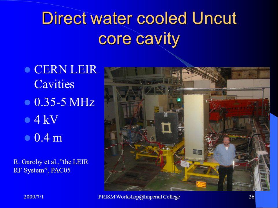 "Direct water cooled Uncut core cavity CERN LEIR Cavities 0.35-5 MHz 4 kV 0.4 m R. Garoby et al.,""the LEIR RF System"", PAC05 2009/7/1PRISM Workshop@Imp"