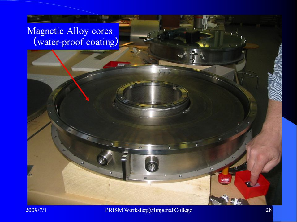 Magnetic Alloy cores ( water-proof coating ) 2009/7/1PRISM Workshop@Imperial College28