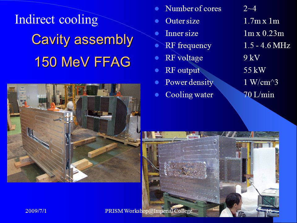 Cavity assembly 150 MeV FFAG Number of cores2~4 Outer size1.7m x 1m Inner size1m x 0.23m RF frequency1.5 - 4.6 MHz RF voltage9 kV RF output55 kW Power density1 W/cm^3 Cooling water70 L/min Indirect cooling 2009/7/1PRISM Workshop@Imperial College40
