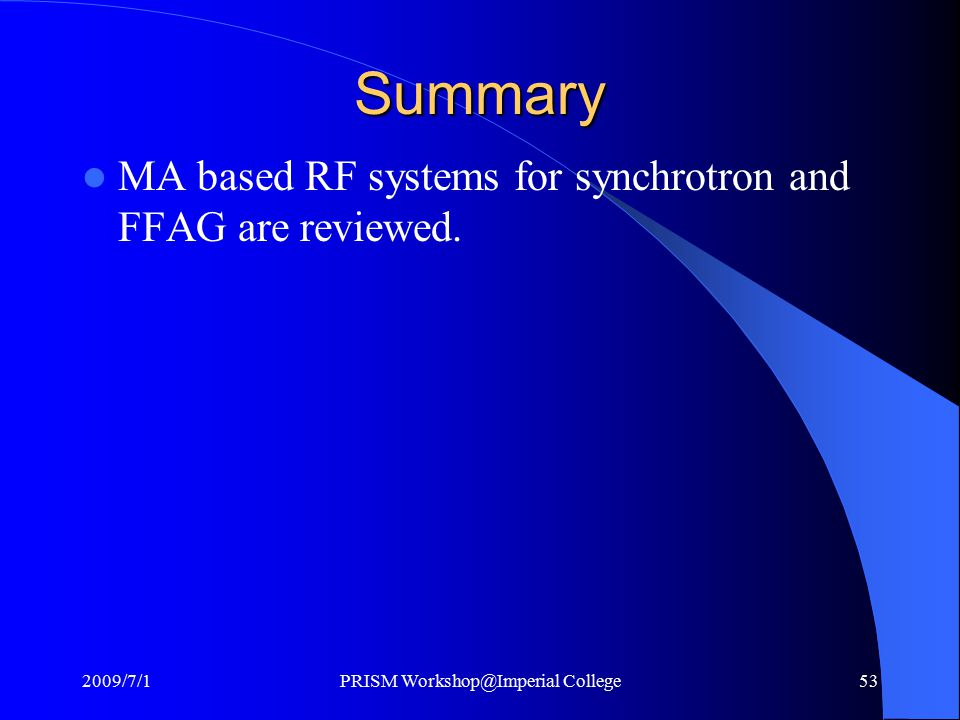 Summary MA based RF systems for synchrotron and FFAG are reviewed. 2009/7/1PRISM Workshop@Imperial College53