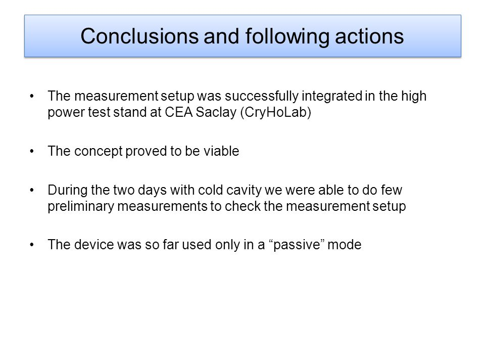Conclusions and following actions The measurement setup was successfully integrated in the high power test stand at CEA Saclay (CryHoLab) The concept proved to be viable During the two days with cold cavity we were able to do few preliminary measurements to check the measurement setup The device was so far used only in a passive mode