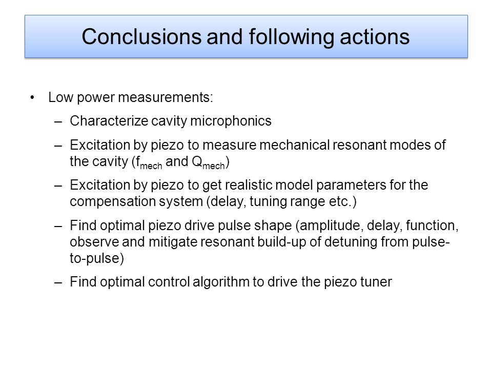 Conclusions and following actions Low power measurements: –Characterize cavity microphonics –Excitation by piezo to measure mechanical resonant modes of the cavity (f mech and Q mech ) –Excitation by piezo to get realistic model parameters for the compensation system (delay, tuning range etc.) –Find optimal piezo drive pulse shape (amplitude, delay, function, observe and mitigate resonant build-up of detuning from pulse- to-pulse) –Find optimal control algorithm to drive the piezo tuner