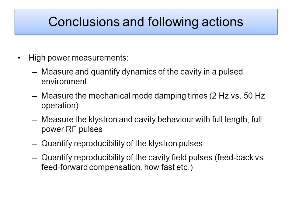 Conclusions and following actions High power measurements: –Measure and quantify dynamics of the cavity in a pulsed environment –Measure the mechanical mode damping times (2 Hz vs.