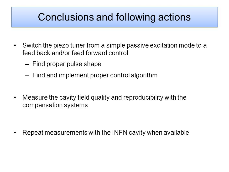 Conclusions and following actions Switch the piezo tuner from a simple passive excitation mode to a feed back and/or feed forward control –Find proper pulse shape –Find and implement proper control algorithm Measure the cavity field quality and reproducibility with the compensation systems Repeat measurements with the INFN cavity when available