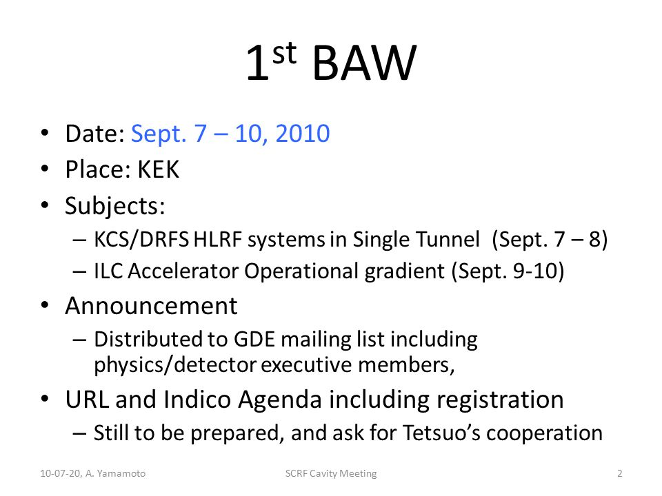 1 st BAW Date: Sept. 7 – 10, 2010 Place: KEK Subjects: – KCS/DRFS HLRF systems in Single Tunnel (Sept. 7 – 8) – ILC Accelerator Operational gradient (