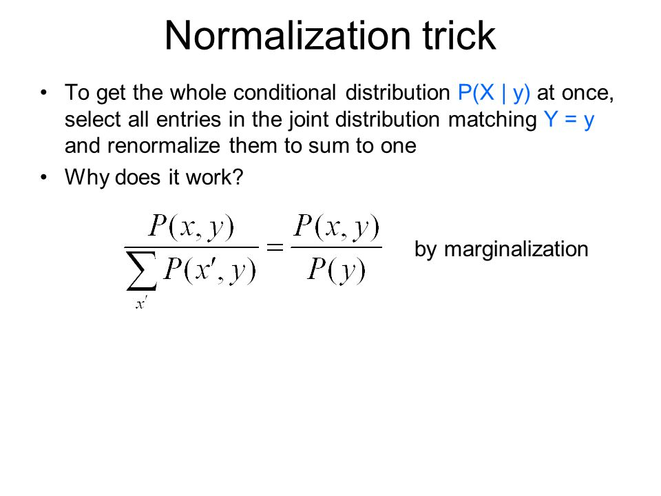 Normalization trick To get the whole conditional distribution P(X | y) at once, select all entries in the joint distribution matching Y = y and renormalize them to sum to one Why does it work.