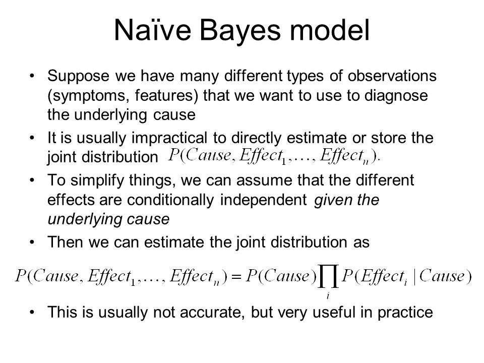 Naïve Bayes model Suppose we have many different types of observations (symptoms, features) that we want to use to diagnose the underlying cause It is usually impractical to directly estimate or store the joint distribution To simplify things, we can assume that the different effects are conditionally independent given the underlying cause Then we can estimate the joint distribution as This is usually not accurate, but very useful in practice