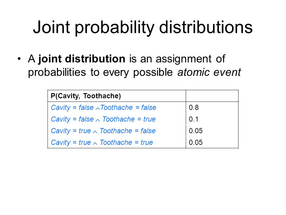 Joint probability distributions A joint distribution is an assignment of probabilities to every possible atomic event P(Cavity, Toothache) Cavity = false  Toothache = false 0.8 Cavity = false  Toothache = true 0.1 Cavity = true  Toothache = false 0.05 Cavity = true  Toothache = true 0.05