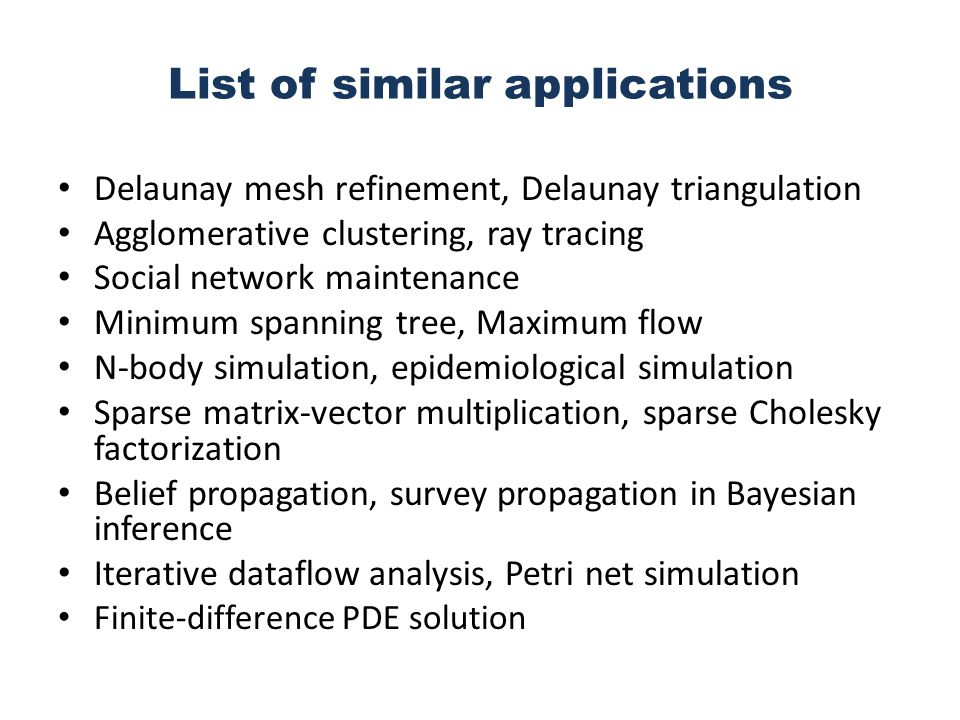List of similar applications Delaunay mesh refinement, Delaunay triangulation Agglomerative clustering, ray tracing Social network maintenance Minimum spanning tree, Maximum flow N-body simulation, epidemiological simulation Sparse matrix-vector multiplication, sparse Cholesky factorization Belief propagation, survey propagation in Bayesian inference Iterative dataflow analysis, Petri net simulation Finite-difference PDE solution