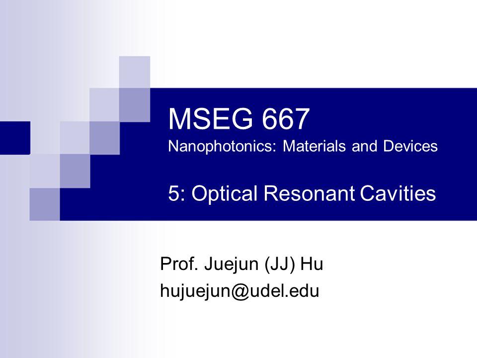 MSEG 667 Nanophotonics: Materials and Devices 5: Optical Resonant Cavities Prof. Juejun (JJ) Hu hujuejun@udel.edu
