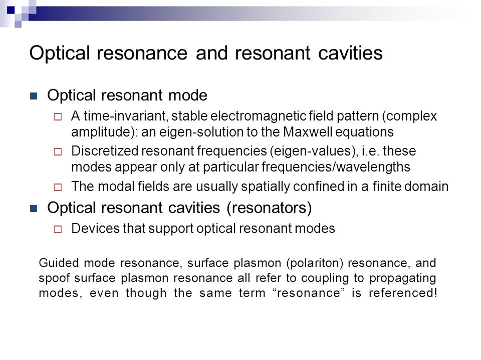 Optical resonance and resonant cavities Optical resonant mode  A time-invariant, stable electromagnetic field pattern (complex amplitude): an eigen-solution to the Maxwell equations  Discretized resonant frequencies (eigen-values), i.e.