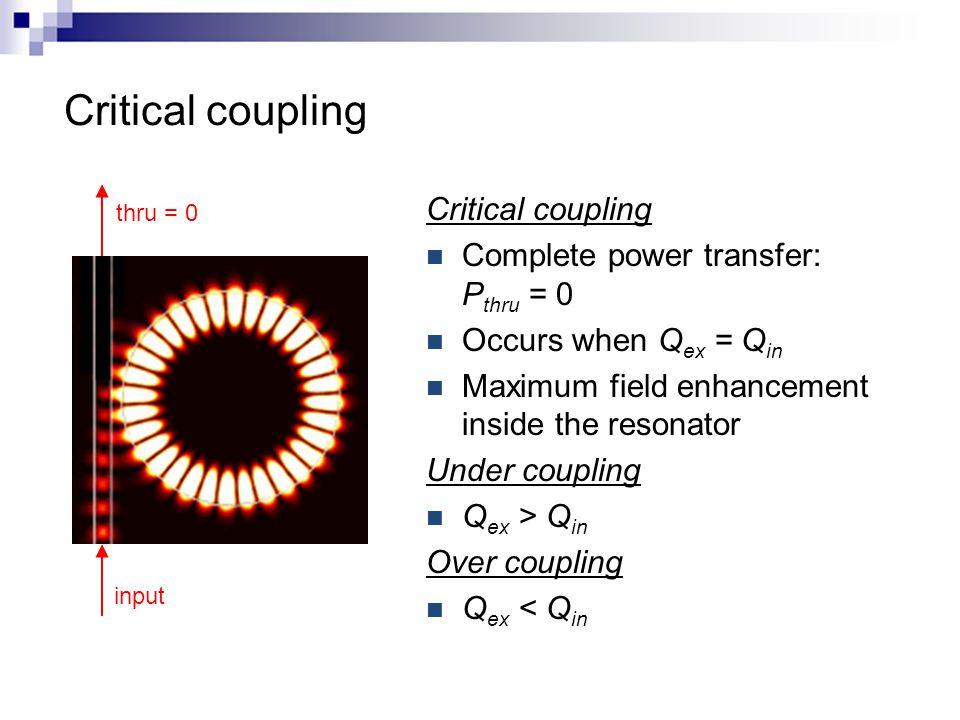 Critical coupling Complete power transfer: P thru = 0 Occurs when Q ex = Q in Maximum field enhancement inside the resonator Under coupling Q ex > Q in Over coupling Q ex < Q in input thru = 0