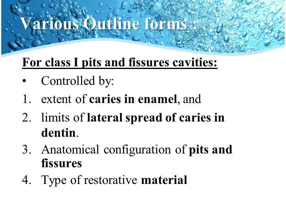 Various Outline forms : For class I pits and fissures cavities: Controlled by: 1.extent of caries in enamel, and 2.limits of lateral spread of caries in dentin.