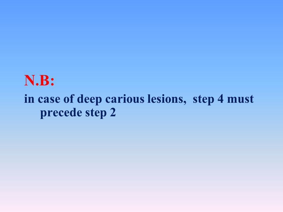 N.B: in case of deep carious lesions, step 4 must precede step 2