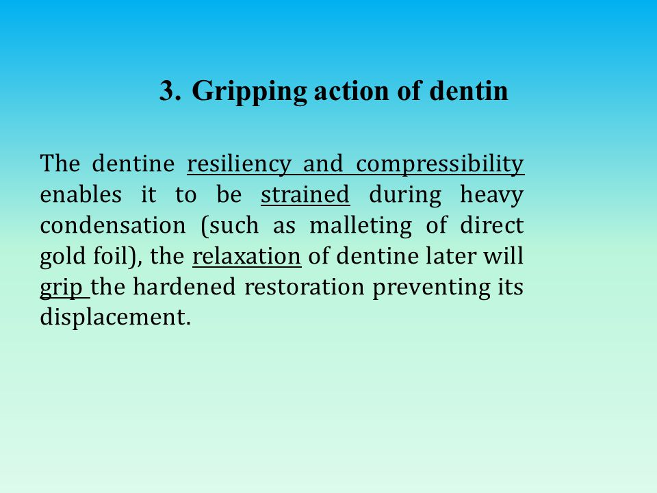 3. Gripping action of dentin The dentine resiliency and compressibility enables it to be strained during heavy condensation (such as malleting of dire