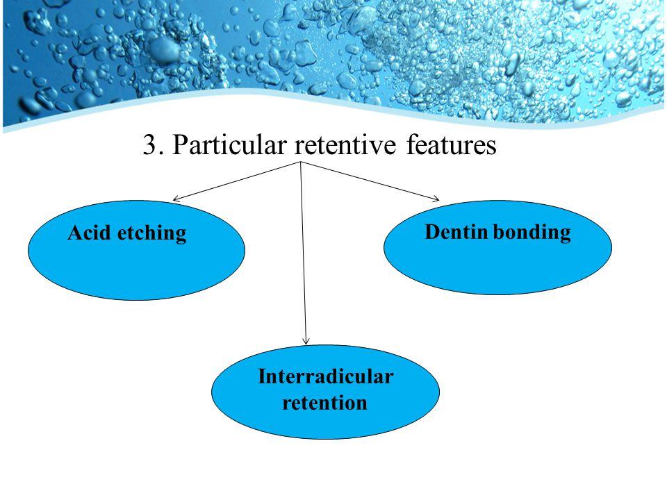 3. Particular retentive features Acid etching Dentin bonding Interradicular retention