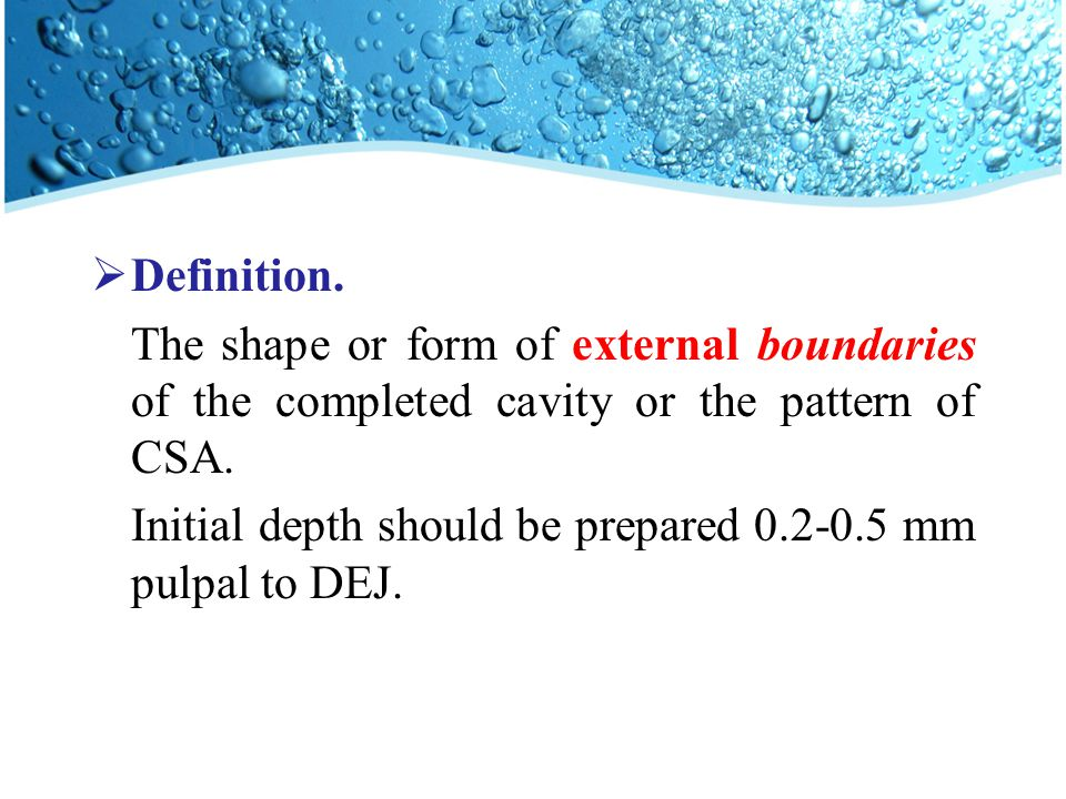  Definition. The shape or form of external boundaries of the completed cavity or the pattern of CSA. Initial depth should be prepared 0.2-0.5 mm pulp