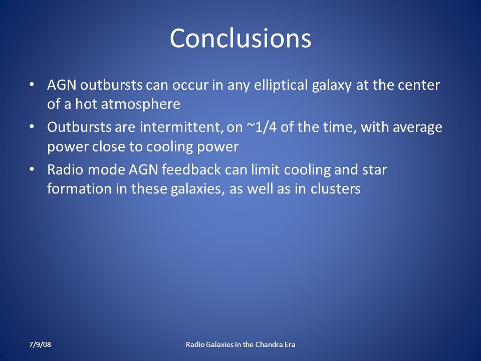 Conclusions AGN outbursts can occur in any elliptical galaxy at the center of a hot atmosphere Outbursts are intermittent, on ~1/4 of the time, with average power close to cooling power Radio mode AGN feedback can limit cooling and star formation in these galaxies, as well as in clusters 7/9/08Radio Galaxies in the Chandra Era