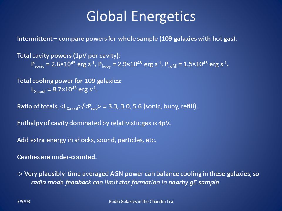 Global Energetics Intermittent – compare powers for whole sample (109 galaxies with hot gas): Total cavity powers (1pV per cavity): P sonic = 2.6×10 43 erg s -1, P buoy = 2.9×10 43 erg s -1, P refill = 1.5×10 43 erg s -1.