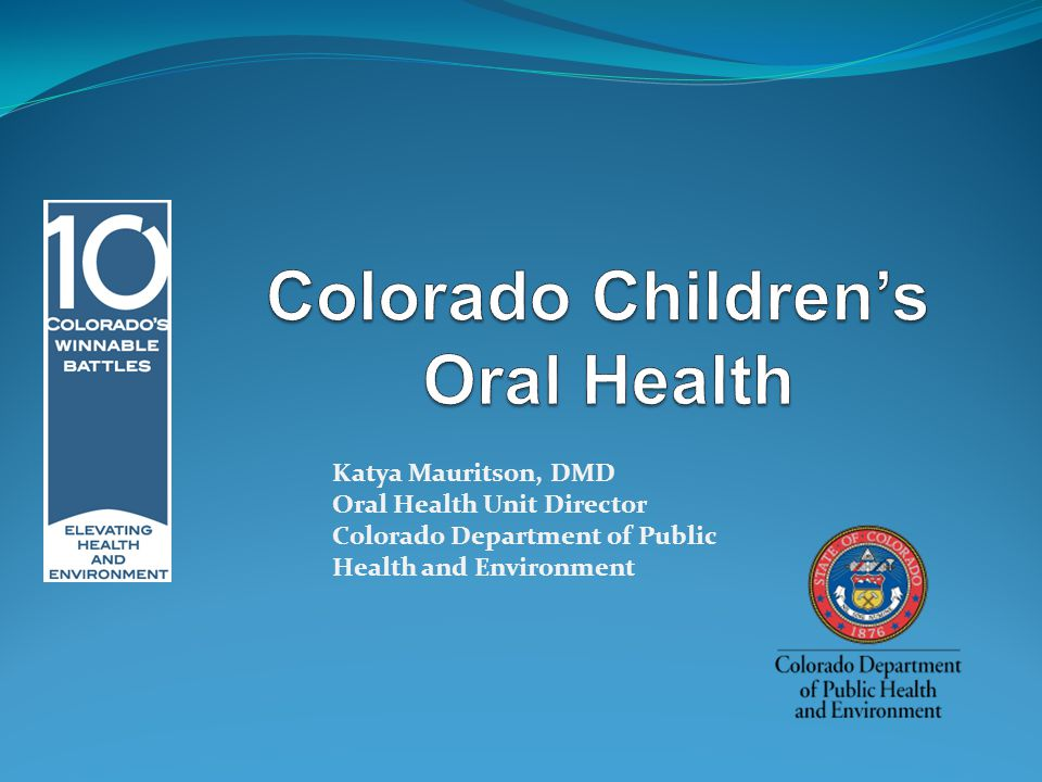 Katya Mauritson, DMD Oral Health Unit Director Colorado Department of Public Health and Environment