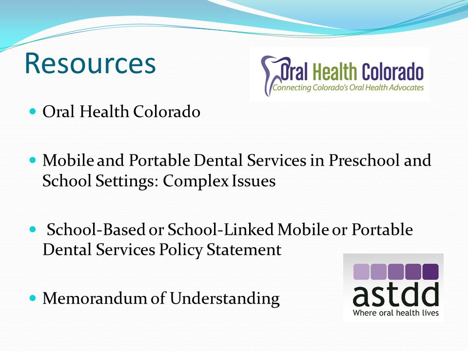 Resources Oral Health Colorado Mobile and Portable Dental Services in Preschool and School Settings: Complex Issues School-Based or School-Linked Mobile or Portable Dental Services Policy Statement Memorandum of Understanding