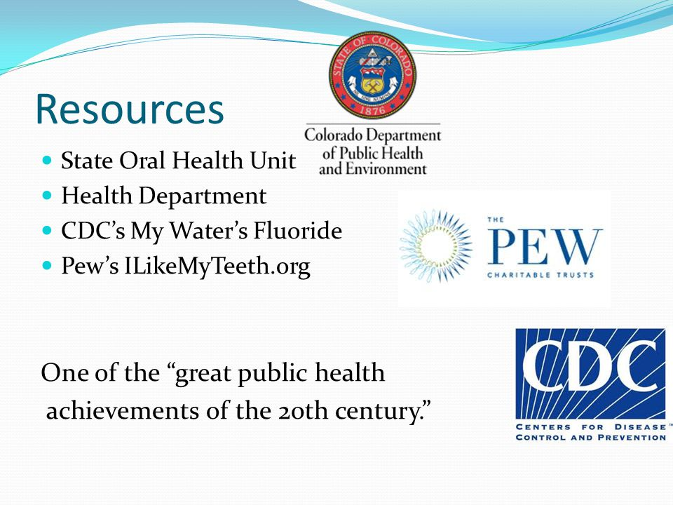 Resources State Oral Health Unit Health Department CDC's My Water's Fluoride Pew's ILikeMyTeeth.org One of the great public health achievements of the 20th century.