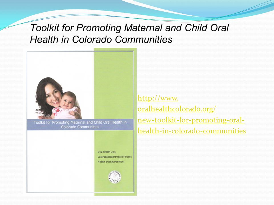 Toolkit for Promoting Maternal and Child Oral Health in Colorado Communities http://www. oralhealthcolorado.org/ new-toolkit-for-promoting-oral- healt