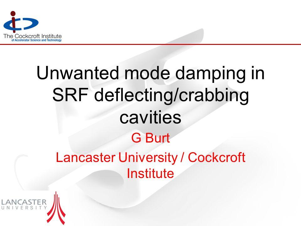 Unwanted mode damping in SRF deflecting/crabbing cavities G Burt Lancaster University / Cockcroft Institute