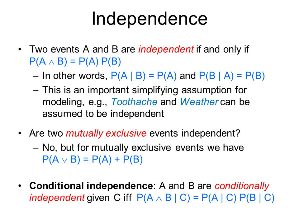 Independence Two events A and B are independent if and only if P(A  B) = P(A) P(B) –In other words, P(A | B) = P(A) and P(B | A) = P(B) –This is an important simplifying assumption for modeling, e.g., Toothache and Weather can be assumed to be independent Are two mutually exclusive events independent.